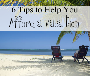 6 Tips to Help You Afford a Vacation
